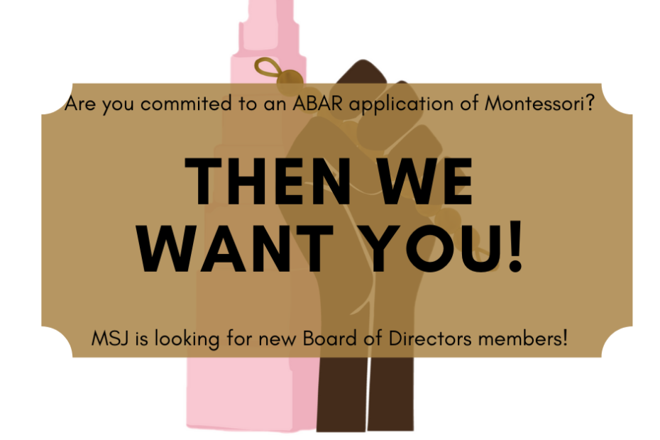 Image is the montessori logo with a transparent overlay. The text reads: Are you commited to an ABAR application of Montessori? Then we want you! MSJ is looking for new Board of Directors members! Apply at www.montessoriforsocialjustice.org